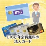 ETCが年会費無料の法人カード特集!複数枚OK!ポイントも貯まる!